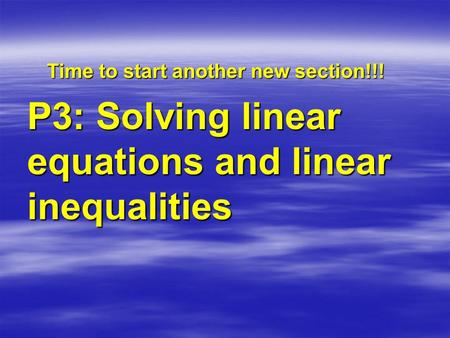 Time to start another new section!!! P3: Solving linear equations and linear inequalities.