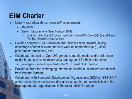 Slide 1 EIM Charter Identify and articulate common EIM requirements: Use cases System Requirements Specification (SRS) Work with other OpenSG groups, particularly.