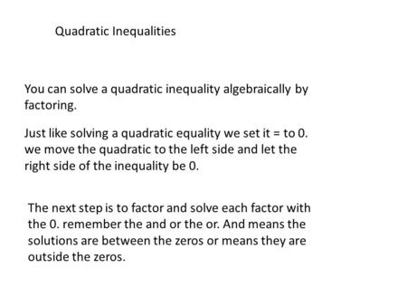 Quadratic Inequalities You can solve a quadratic inequality algebraically by factoring. Just like solving a quadratic equality we set it = to 0. we move.
