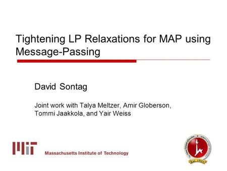 Tightening LP Relaxations for MAP using Message-Passing David Sontag Joint work with Talya Meltzer, Amir Globerson, Tommi Jaakkola, and Yair Weiss.