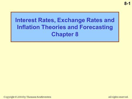 Copyright © 2004 by Thomson Southwestern All rights reserved. 8-1 Interest Rates, Exchange Rates and Inflation Theories and Forecasting Chapter 8.