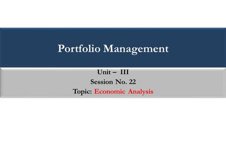 Portfolio Management Unit – III Session No. 22 Topic: Economic Analysis Unit – III Session No. 22 Topic: Economic Analysis.