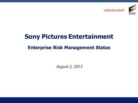 Sony Pictures Entertainment Enterprise Risk Management Status August 2, 2013 WORKING DRAFT.