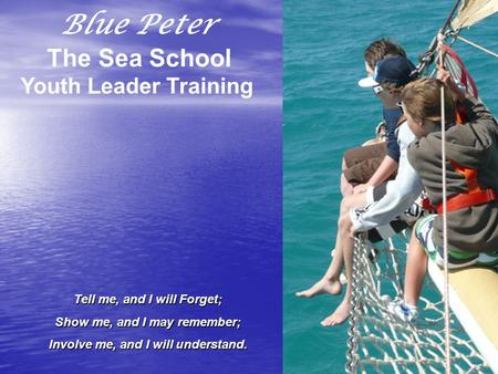 Blue Peter The Sea School Youth Leader Training Tell me, and I will Forget; Show me, and I may remember; Involve me, and I will understand.