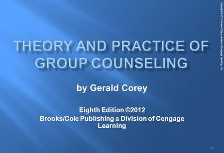 Copyright © 2012 Brooks/Cole, a division of Cengage Learning, Inc. 0 by Gerald Corey Eighth Edition ©2012 Brooks/Cole Publishing a Division of Cengage.