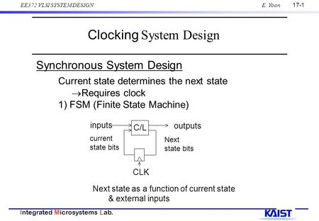17-1 Integrated Microsystems Lab. EE372 VLSI SYSTEM DESIGNE. Yoon Clocking System Design Current state determines the next state  Requires clock 1) FSM.