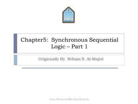 Chapter5: Synchronous Sequential Logic – Part 1 Origionally By Reham S. Al-Majed Imam Muhammad Bin Saud University.