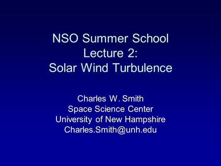 NSO Summer School Lecture 2: <strong>Solar</strong> Wind Turbulence Charles W. Smith Space Science Center University of New Hampshire