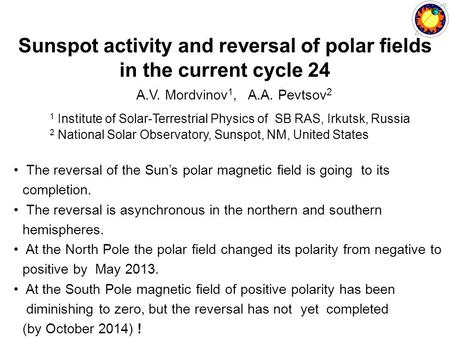 Sunspot activity and reversal of polar fields in the current cycle 24 A.V. Mordvinov 1, A.A. Pevtsov 2 1 Institute of Solar-Terrestrial Physics of SB RAS,