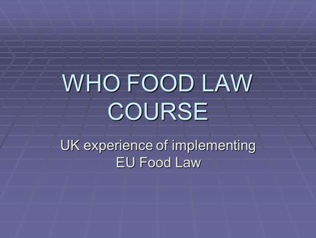 WHO FOOD LAW COURSE UK experience of implementing EU Food Law.
