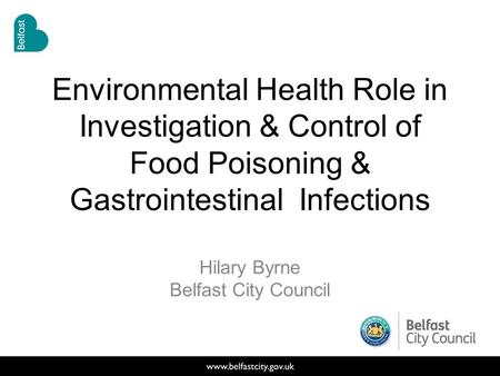 Environmental Health Role in Investigation & Control of Food Poisoning & Gastrointestinal Infections Hilary Byrne Belfast City Council.