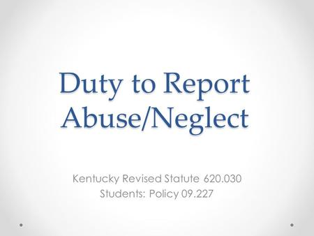 Duty to Report Abuse/Neglect Kentucky Revised Statute 620.030 Students: Policy 09.227.