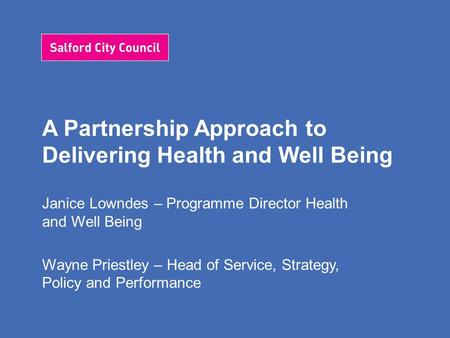 A Partnership Approach to Delivering Health and Well Being Janice Lowndes – Programme Director Health and Well Being Wayne Priestley – Head of Service,