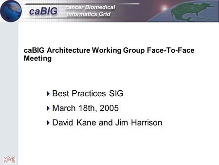 CaBIG Architecture Working Group Face-To-Face Meeting  Best Practices SIG  March 18th, 2005  David Kane and Jim Harrison.