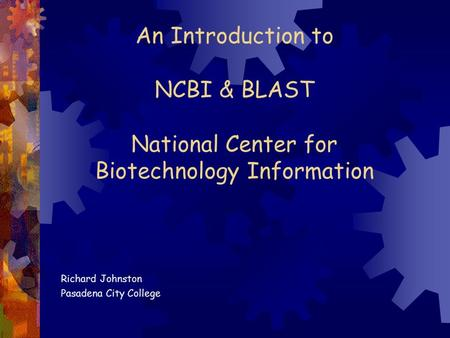 An Introduction to NCBI & BLAST National Center for Biotechnology Information Richard Johnston Pasadena City College.