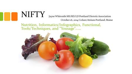 NIFTY Jayne Whiteside MS/RD/LD Portland Dietetic Association October 16, 2014 Cedars/Atrium Portland, Maine <strong>Nutrition</strong>, Informatics/Infographics, Functional,