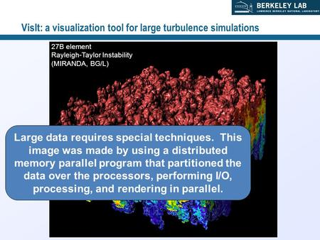 1 27B element Rayleigh-Taylor Instability (MIRANDA, BG/L) VisIt: a visualization tool for large turbulence simulations Large data requires special techniques.