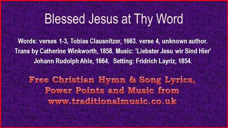 Blessed Jesus at Thy Word Words: verses 1-3, Tobias Clausnitzer, 1663. verse 4, unknown author. Trans by Catherine Winkworth, 1858. Music: 'Liebster Jesu.