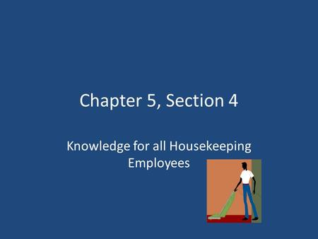Chapter 5, Section 4 Knowledge for all Housekeeping Employees.