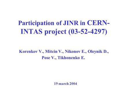 Participation of JINR in CERN- INTAS project (03-52-4297) Korenkov V., Mitcin V., Nikonov E., Oleynik D., Pose V., Tikhonenko E. 19 march 2004.