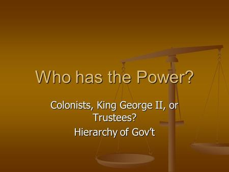 Who has the Power? Colonists, King George II, or Trustees? Hierarchy of Gov't.