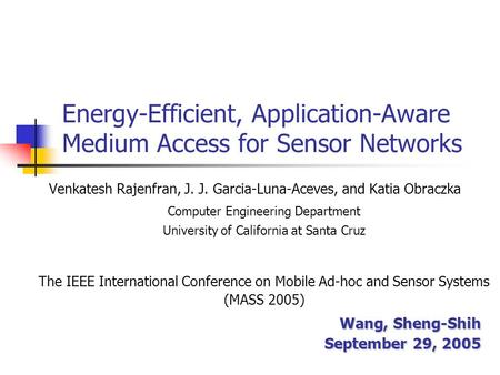 Energy-Efficient, Application-Aware Medium Access for Sensor Networks Venkatesh Rajenfran, J. J. Garcia-Luna-Aceves, and Katia Obraczka Computer Engineering.
