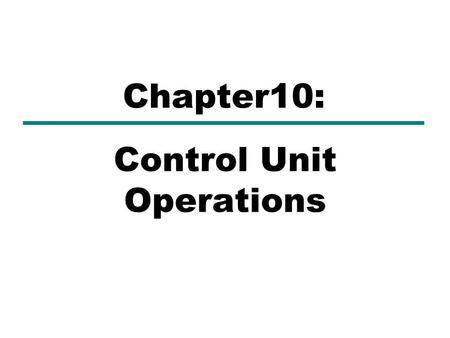 Control Unit Operations Chapter10:. What is Control Unit (CU)?(1)  Part of a CPU or other device that directs its operation.  Tells the rest of the.