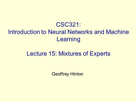 CSC321: Introduction to Neural Networks and Machine Learning Lecture 15: Mixtures of Experts Geoffrey Hinton.