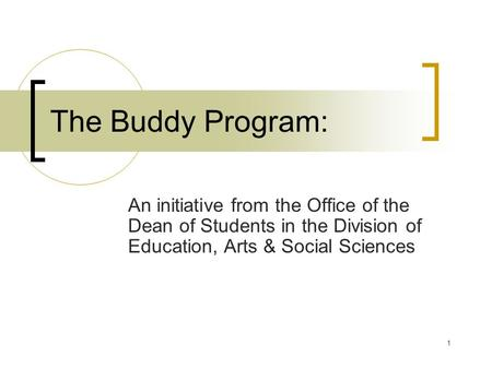 1 The Buddy Program: An initiative from the Office of the Dean of Students in the Division of Education, Arts & Social Sciences.