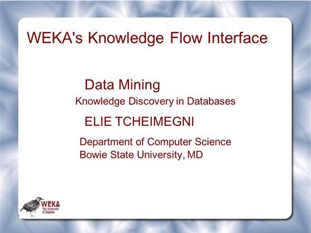 WEKA's Knowledge Flow Interface Data Mining Knowledge Discovery in Databases ELIE TCHEIMEGNI Department of Computer Science Bowie State University, MD.
