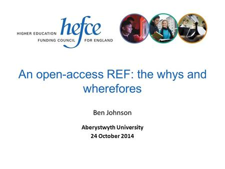 An open-access REF: the whys and wherefores Aberystwyth University 24 October 2014 Ben Johnson.