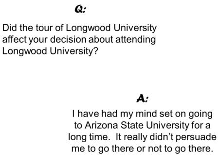 A: I have had my mind set on going to Arizona State University for a long time. It really didn't persuade me to go there or not to go there. Q: Did the.