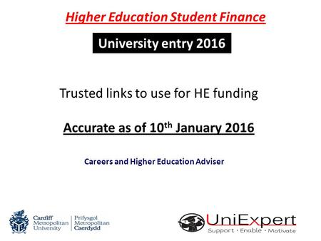 University entry 2016 Richard Wiltshire Careers and Higher Education Adviser Trusted links to use for HE funding Accurate as of 10 th January 2016 Higher.