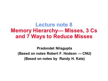 Lecture note 8 Memory Hierarchy— Misses, 3 Cs and 7 Ways to Reduce Misses Pradondet Nilagupta (Based on notes Robert F. Hodson --- CNU) (Based on notes.