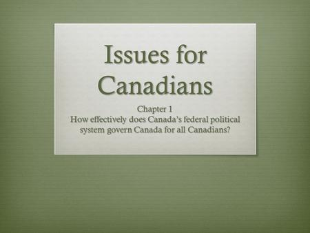 Issues for Canadians Chapter 1 How effectively does Canada's federal political system govern Canada for all Canadians?