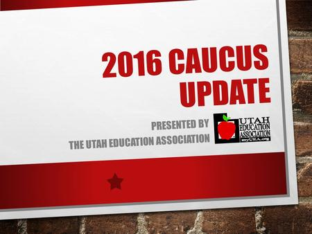 2016 CAUCUS UPDATE PRESENTED BY THE UTAH EDUCATION ASSOCIATION.