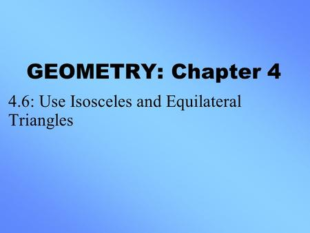 GEOMETRY: Chapter 4 4.6: Use Isosceles and Equilateral Triangles.
