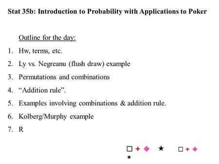 Stat 35b: Introduction to Probability with Applications to Poker Outline for the day: 1.Hw, terms, etc. 2.Ly vs. Negreanu (flush draw) example 3. Permutations.