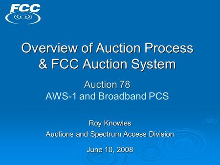 Overview of Auction Process & FCC Auction System Auction 78 Overview of Auction Process & FCC Auction System Auction 78 AWS-1 and Broadband PCS Roy Knowles.