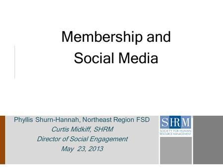 Membership and Social Media Phyllis Shurn-Hannah, Northeast Region FSD Curtis Midkiff, SHRM Director of Social Engagement May 23, 2013.