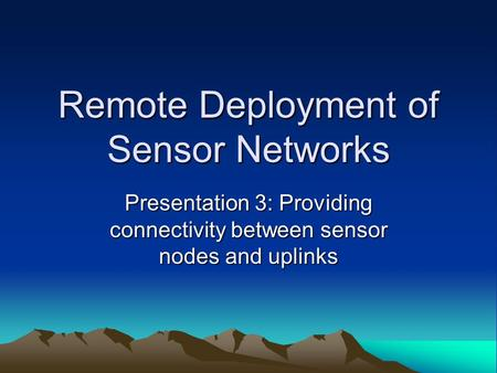 Remote Deployment of Sensor Networks Presentation 3: Providing connectivity between sensor nodes and uplinks.