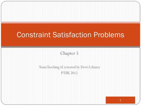 Chapter 5 Team Teaching AI (created by Dewi Liliana) PTIIK 2012 1 Constraint Satisfaction Problems.