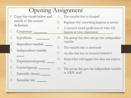 Opening Assignment Copy the vocab below and match to the correct definition 1. Conjecture _______ 2. hypothesis_______ 3. dependent variable ____ 4. Independent.