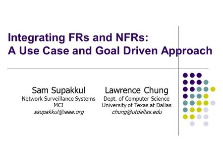 Integrating FRs and NFRs: A Use Case and Goal Driven Approach Sam Supakkul Network Surveillance Systems MCI Lawrence Chung Dept. of.