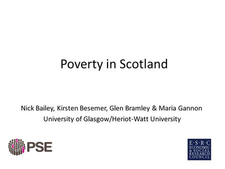 Poverty in Scotland Nick Bailey, Kirsten Besemer, Glen Bramley & Maria Gannon University of Glasgow/Heriot-Watt University.