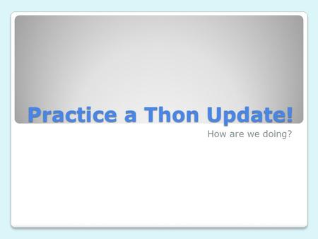 Practice a Thon Update! How are we doing?. Where are we? The Practice-a-thon is a 3 week fundraiser. Last week was week 1! This week we're in is week.