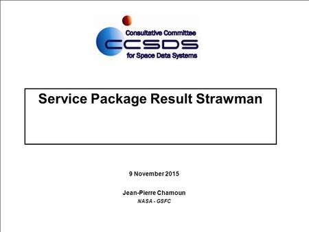 Service Package Result Strawman 9 November 2015 Jean-Pierre Chamoun NASA - GSFC.