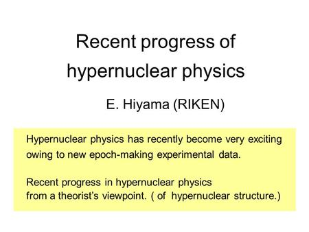 Recent progress of hypernuclear physics E. Hiyama (RIKEN) Hypernuclear physics has recently become very exciting owing to new epoch-making experimental.