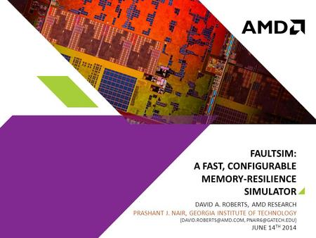 FAULTSIM: A FAST, CONFIGURABLE MEMORY-RESILIENCE SIMULATOR DAVID A. ROBERTS, AMD RESEARCH PRASHANT J. NAIR, GEORGIA INSTITUTE OF TECHNOLOGY