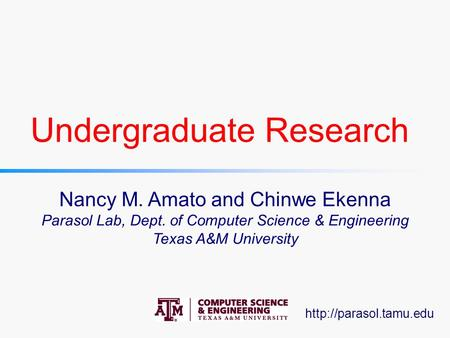 Undergraduate Research Nancy M. Amato and Chinwe Ekenna Parasol Lab, Dept. of Computer Science & Engineering Texas A&M University.